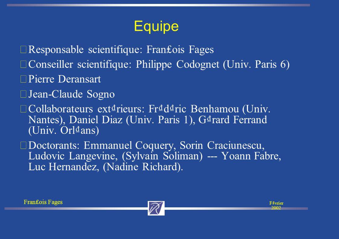 Franois Fages Fvrier 2002 Equipe •Responsable scientifique: Franois Fages •Conseiller scientifique: Philippe Codognet (Univ.