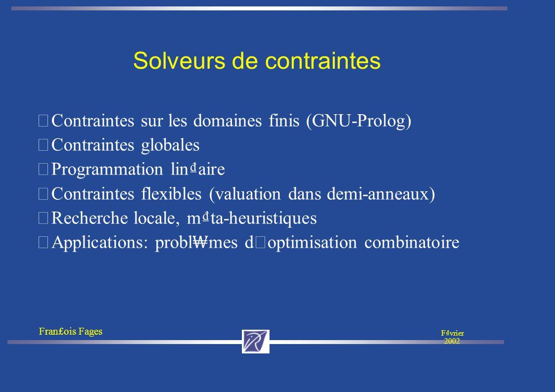 Franois Fages Fvrier 2002 Solveurs de contraintes • Contraintes sur les domaines finis (GNU-Prolog) • Contraintes globales • Programmation linaire • Contraintes flexibles (valuation dans demi-anneaux) • Recherche locale, mta-heuristiques Applications: probl mes d ' optimisation combinatoire