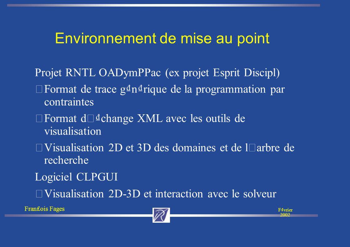 Franois Fages Fvrier 2002 Environnement de mise au point Projet RNTL OADymPPac (ex projet Esprit Discipl) • Format de trace gnrique de la programmation par contraintes Format d ' change XML avec les outils de visualisation Visualisation 2D et 3D des domaines et de l ' arbre de recherche Logiciel CLPGUI • Visualisation 2D-3D et interaction avec le solveur