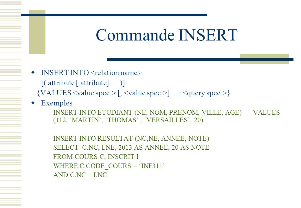 Commande INSERT INSERT INTO [( attribute [,attribute] … )] {VALUES [, ] …| } Exemples INSERT INTO ETUDIANT (NE, NOM, PRENOM, VILLE, AGE) VALUES (112,