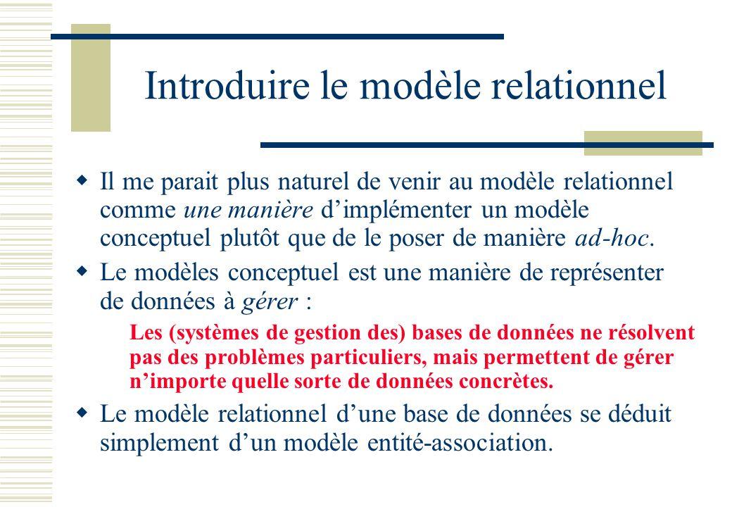 Introduire le modèle relationnel Il me parait plus naturel de venir au modèle relationnel comme une manière dimplémenter un modèle conceptuel plutôt q