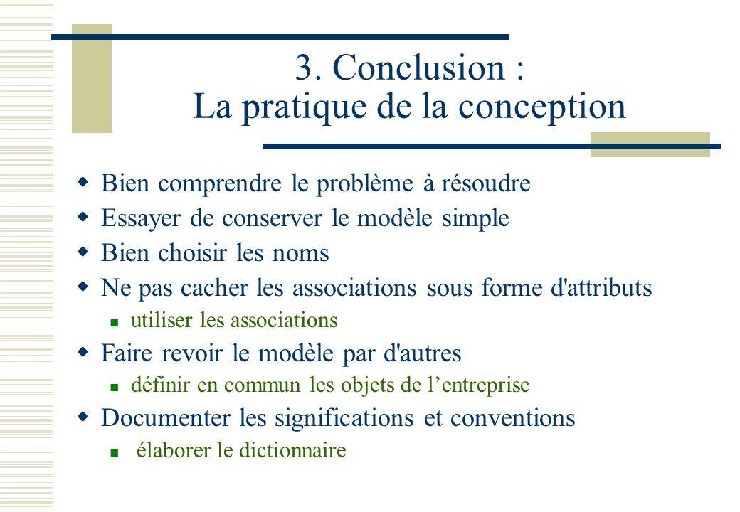 3. Conclusion : La pratique de la conception Bien comprendre le problème à résoudre Essayer de conserver le modèle simple Bien choisir les noms Ne pas