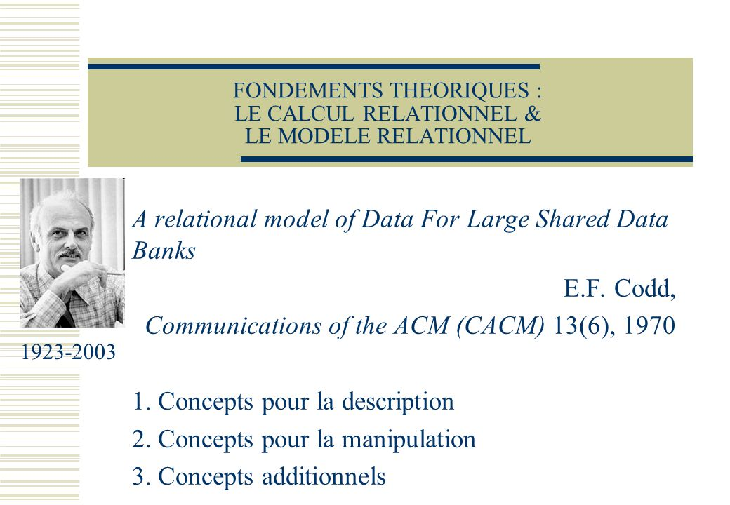 FONDEMENTS THEORIQUES : LE CALCUL RELATIONNEL & LE MODELE RELATIONNEL A relational model of Data For Large Shared Data Banks E.F. Codd, Communications