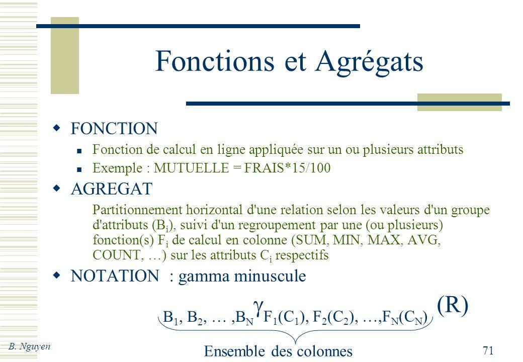 B. Nguyen 71 Ensemble des colonnes Fonctions et Agrégats FONCTION Fonction de calcul en ligne appliquée sur un ou plusieurs attributs Exemple : MUTUEL