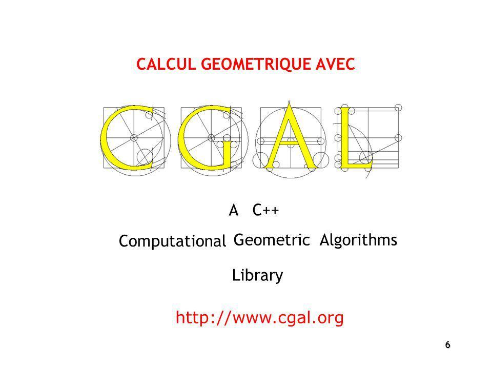 6 CALCUL GEOMETRIQUE AVEC Computational http://www.cgal.org Geometric Algorithms A C++ Library