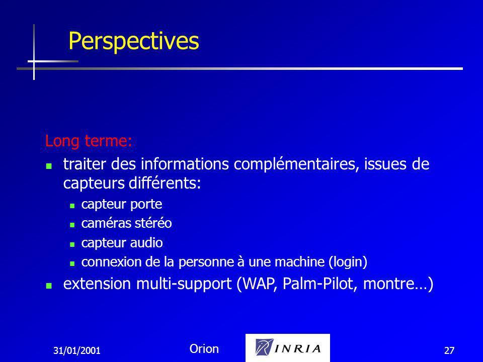 31/01/2001 Orion 27 Perspectives Long terme: traiter des informations complémentaires, issues de capteurs différents: capteur porte caméras stéréo capteur audio connexion de la personne à une machine (login) extension multi-support (WAP, Palm-Pilot, montre…)