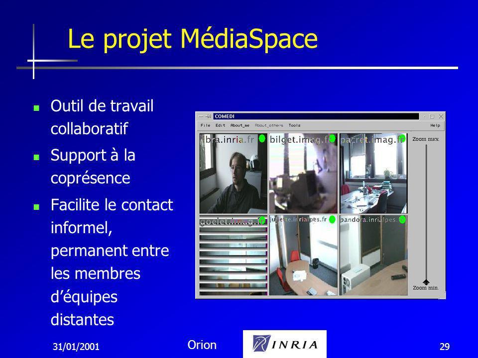 31/01/2001 Orion 29 Outil de travail collaboratif Support à la coprésence Facilite le contact informel, permanent entre les membres déquipes distantes Le projet MédiaSpace
