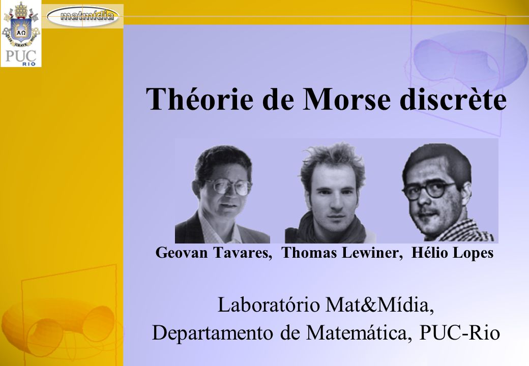 Geovan Tavares, Thomas Lewiner, Hélio Lopes Laboratório Mat&Mídia, Departamento de Matemática, PUC-Rio Théorie de Morse discrète