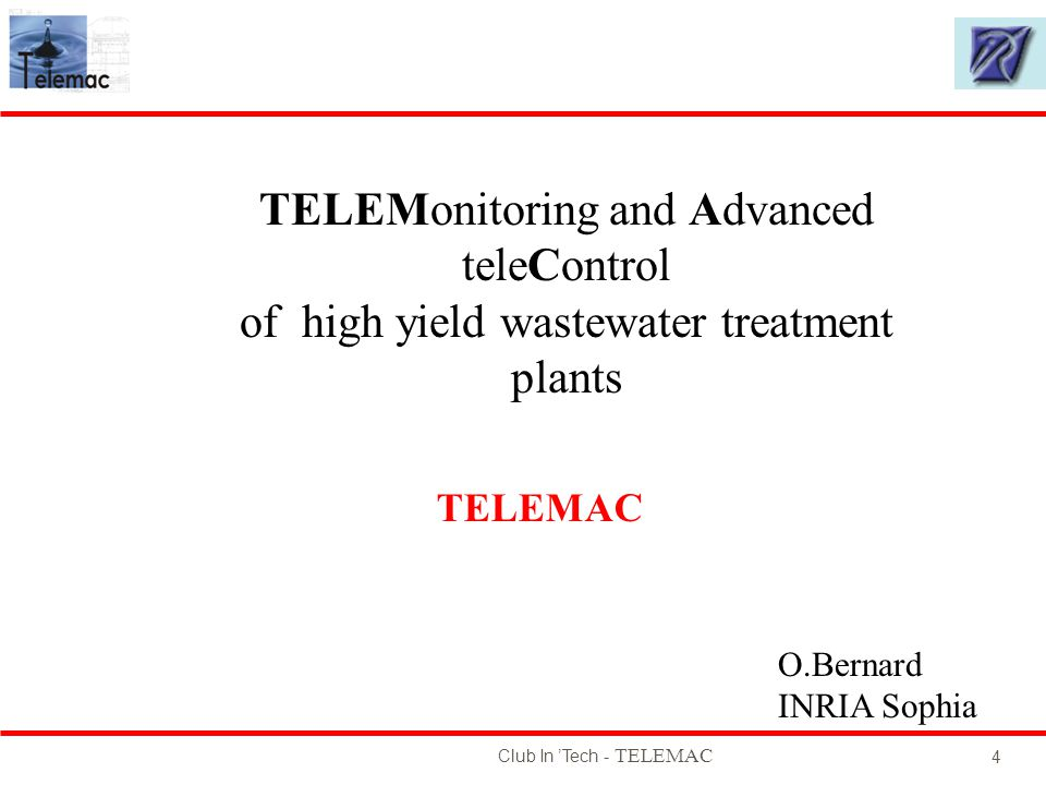 Club In Tech - TELEMAC 4 O.Bernard INRIA Sophia TELEMonitoring and Advanced teleControl of high yield wastewater treatment plants TELEMAC