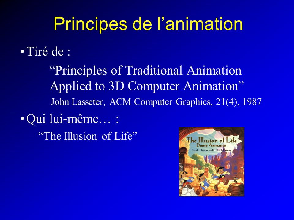 Principes de lanimation Tiré de : Principles of Traditional Animation Applied to 3D Computer Animation John Lasseter, ACM Computer Graphics, 21(4), 1987 Qui lui-même… : The Illusion of Life