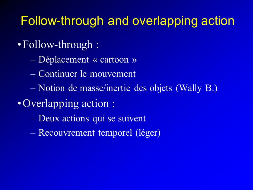 Follow-through and overlapping action Follow-through : –Déplacement « cartoon » –Continuer le mouvement –Notion de masse/inertie des objets (Wally B.) Overlapping action : –Deux actions qui se suivent –Recouvrement temporel (léger)