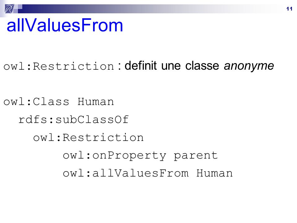 11 allValuesFrom owl:Restriction : definit une classe anonyme owl:Class Human rdfs:subClassOf owl:Restriction owl:onProperty parent owl:allValuesFrom