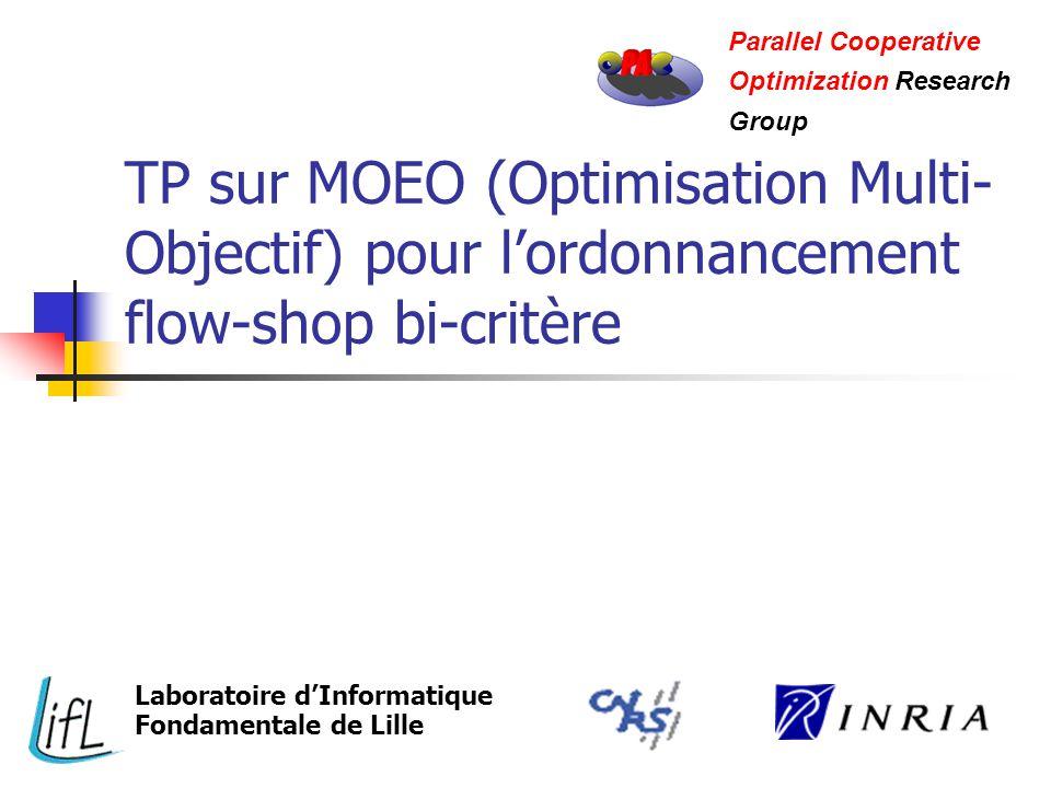 TP sur MOEO (Optimisation Multi- Objectif) pour lordonnancement flow-shop bi-critère Parallel Cooperative Optimization Research Group Laboratoire dInformatique Fondamentale de Lille