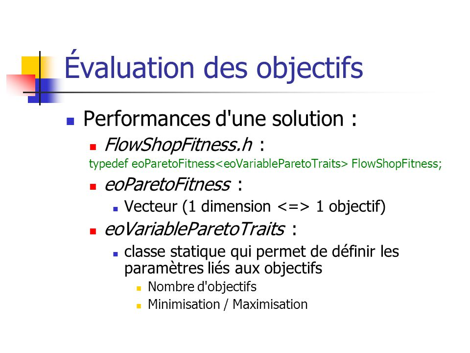 Évaluation des objectifs Performances d une solution : FlowShopFitness.h : typedef eoParetoFitness FlowShopFitness; eoParetoFitness : Vecteur (1 dimension 1 objectif) eoVariableParetoTraits : classe statique qui permet de définir les paramètres liés aux objectifs Nombre d objectifs Minimisation / Maximisation