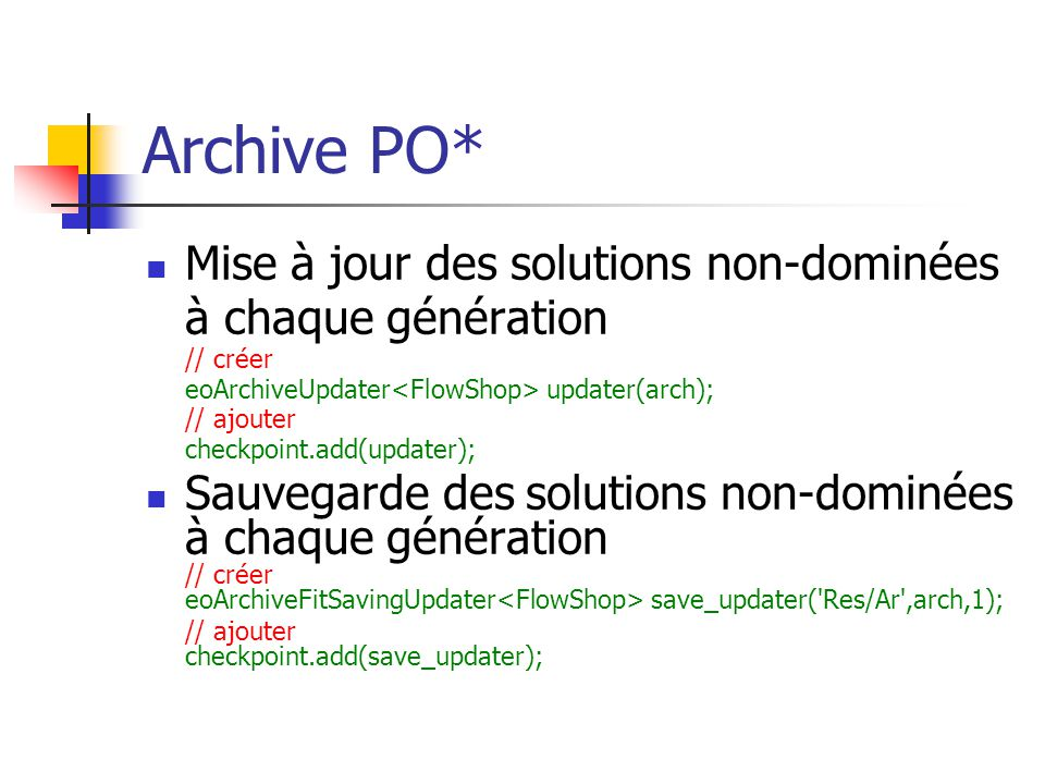 Archive PO* Mise à jour des solutions non-dominées à chaque génération // créer eoArchiveUpdater updater(arch); // ajouter checkpoint.add(updater); Sauvegarde des solutions non-dominées à chaque génération // créer eoArchiveFitSavingUpdater save_updater( Res/Ar ,arch,1); // ajouter checkpoint.add(save_updater);