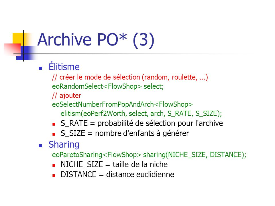 Archive PO* (3) Élitisme // créer le mode de sélection (random, roulette,...) eoRandomSelect select; // ajouter eoSelectNumberFromPopAndArch elitism(eoPerf2Worth, select, arch, S_RATE, S_SIZE); S_RATE = probabilité de sélection pour l archive S_SIZE = nombre d enfants à générer Sharing eoParetoSharing sharing(NICHE_SIZE, DISTANCE); NICHE_SIZE = taille de la niche DISTANCE = distance euclidienne