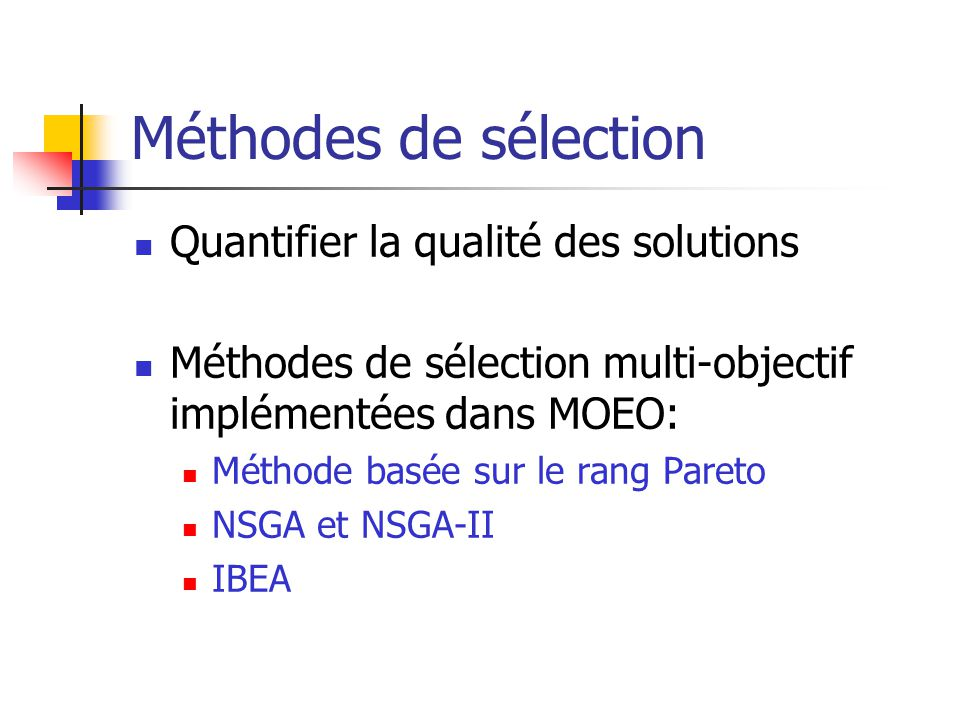 Méthodes de sélection Quantifier la qualité des solutions Méthodes de sélection multi-objectif implémentées dans MOEO: Méthode basée sur le rang Pareto NSGA et NSGA-II IBEA