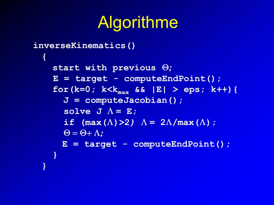 Algorithme inverseKinematics() { start with previous ; E = target - computeEndPoint(); for(k=0; k eps; k++){ J = computeJacobian(); solve J = E; if (m