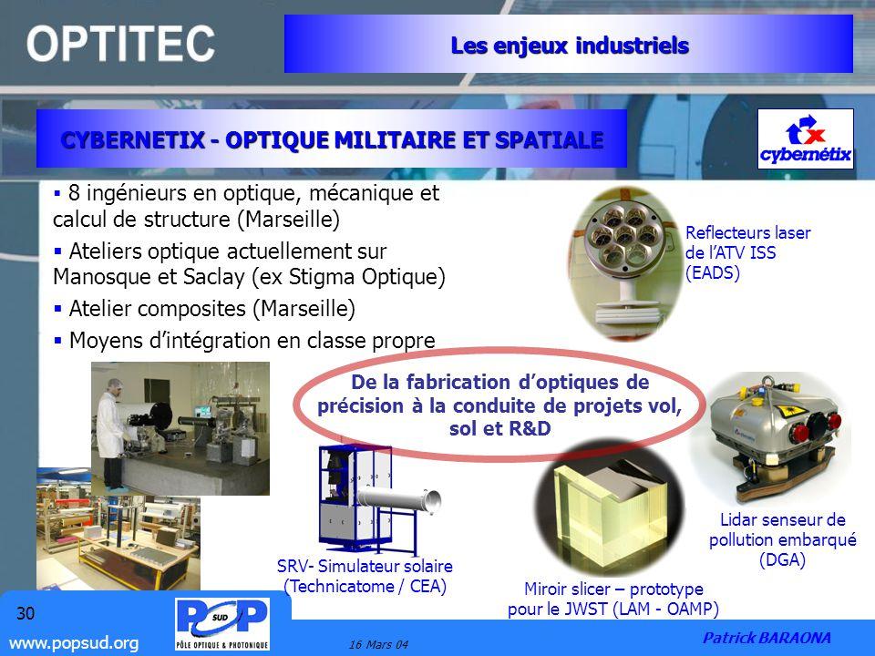 www.popsud.org 16 Mars 04 30 CYBERNETIX - OPTIQUE MILITAIRE ET SPATIALE Les enjeux industriels Patrick BARAONA 8 ingénieurs en optique, mécanique et c