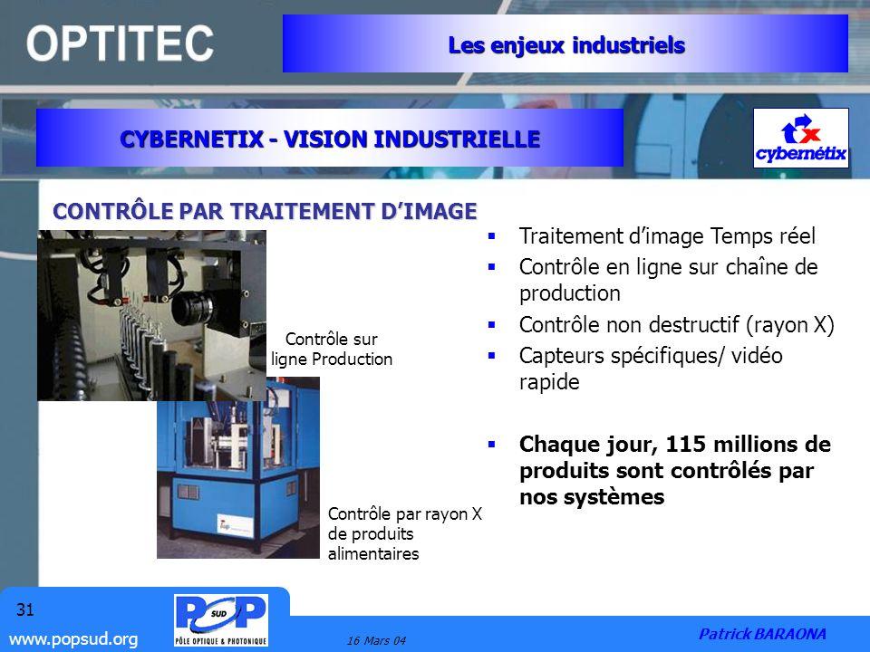 www.popsud.org 16 Mars 04 31 CYBERNETIX - VISION INDUSTRIELLE Les enjeux industriels Patrick BARAONA CONTRÔLE PAR TRAITEMENT DIMAGE Traitement dimage