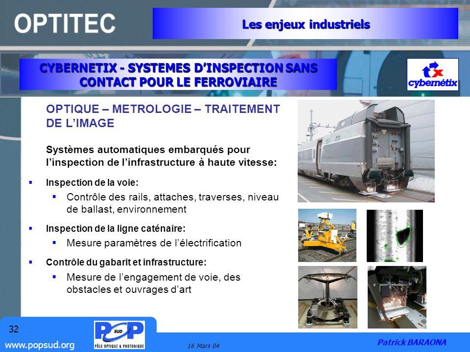 www.popsud.org 16 Mars 04 32 CYBERNETIX - SYSTEMES DINSPECTION SANS CONTACT POUR LE FERROVIAIRE Les enjeux industriels Patrick BARAONA OPTIQUE – METRO
