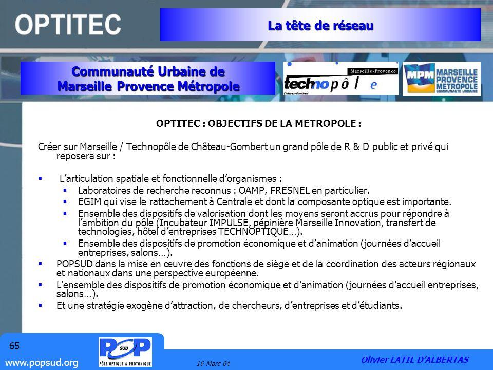 www.popsud.org 16 Mars 04 65 OPTITEC : OBJECTIFS DE LA METROPOLE : Créer sur Marseille / Technopôle de Château-Gombert un grand pôle de R & D public e