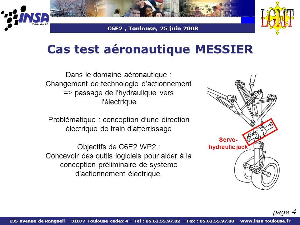 C6E2, Toulouse, 25 juin 2008 135 avenue de Rangueil – 31077 Toulouse cedex 4 – Tel : 05.61.55.97.02 – Fax : 05.61.55.97.00 - www.insa-toulouse.fr page 4 Cas test aéronautique MESSIER Dans le domaine aéronautique : Changement de technologie dactionnement => passage de lhydraulique vers lélectrique Problématique : conception dune direction électrique de train datterrissage Objectifs de C6E2 WP2 : Concevoir des outils logiciels pour aider à la conception préliminaire de système dactionnement électrique.
