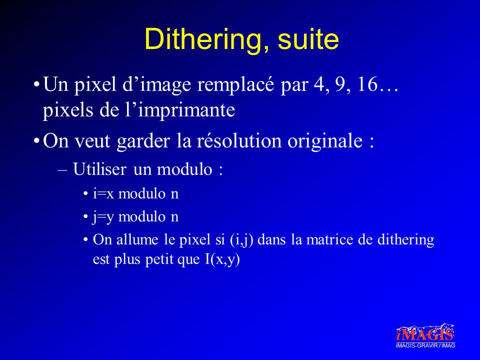 iMAGIS-GRAVIR / IMAG Dithering, suite Un pixel dimage remplacé par 4, 9, 16… pixels de limprimante On veut garder la résolution originale : –Utiliser
