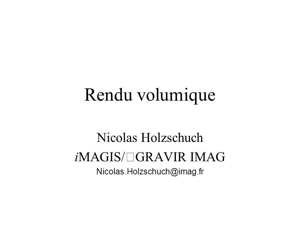 Rendu volumique Nicolas Holzschuch iMAGIS/GRAVIR IMAG Nicolas.Holzschuch@imag.fr