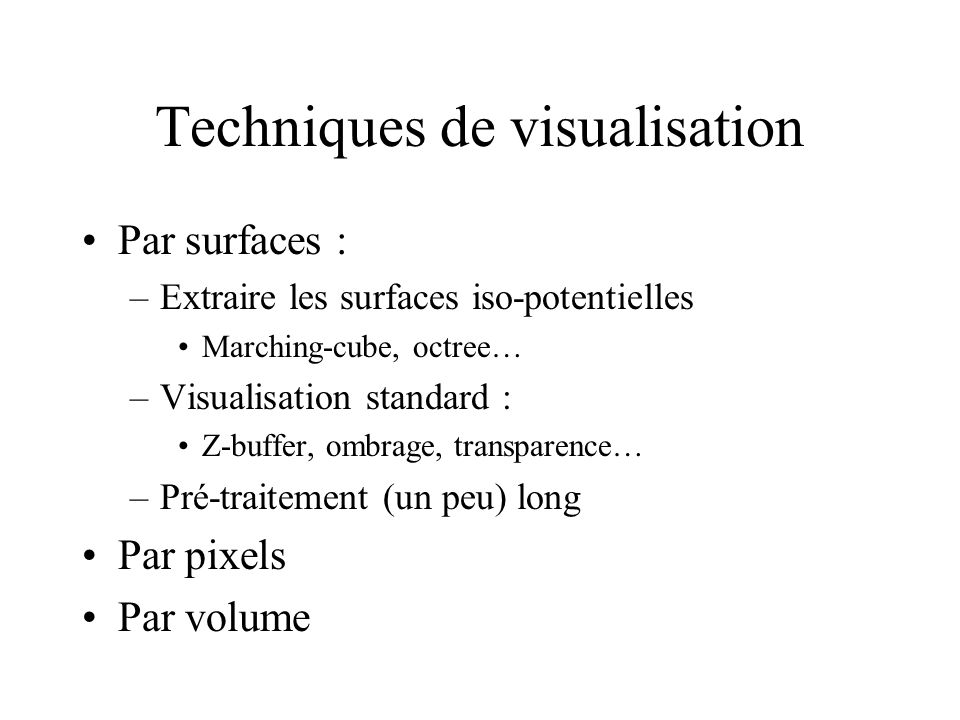 Techniques de visualisation Par surfaces : –Extraire les surfaces iso-potentielles Marching-cube, octree… –Visualisation standard : Z-buffer, ombrage, transparence… –Pré-traitement (un peu) long Par pixels Par volume