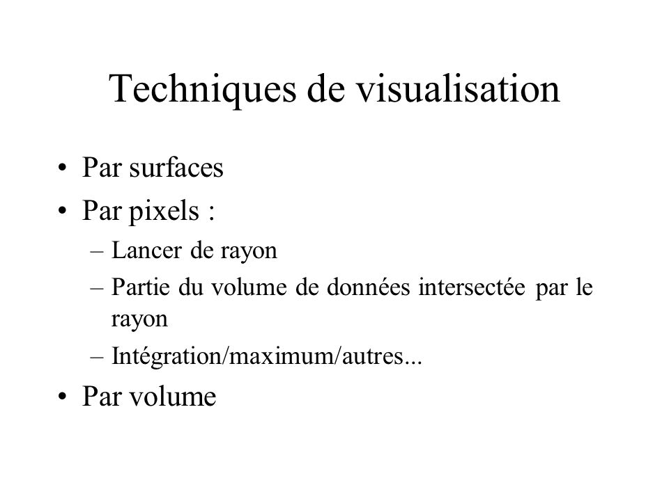 Techniques de visualisation Par surfaces Par pixels : –Lancer de rayon –Partie du volume de données intersectée par le rayon –Intégration/maximum/autres...