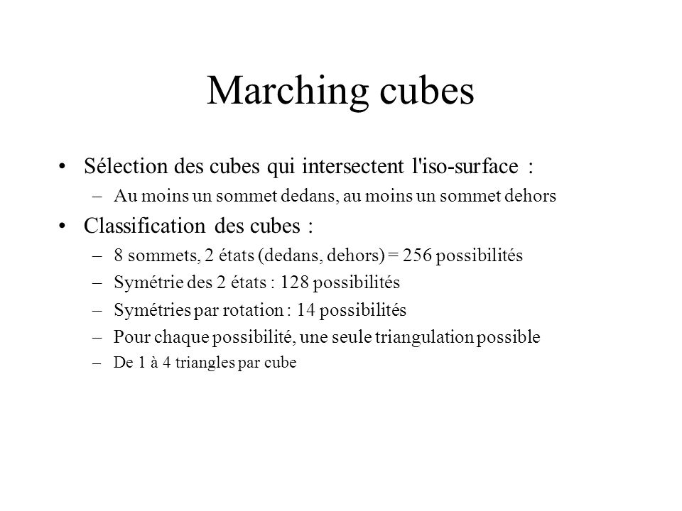 Marching cubes Sélection des cubes qui intersectent l iso-surface : –Au moins un sommet dedans, au moins un sommet dehors Classification des cubes : –8 sommets, 2 états (dedans, dehors) = 256 possibilités –Symétrie des 2 états : 128 possibilités –Symétries par rotation : 14 possibilités –Pour chaque possibilité, une seule triangulation possible –De 1 à 4 triangles par cube