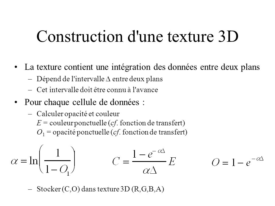 Construction d une texture 3D La texture contient une intégration des données entre deux plans –Dépend de l intervalle entre deux plans –Cet intervalle doit être connu à l avance Pour chaque cellule de données : –Calculer opacité et couleur E = couleur ponctuelle (cf.