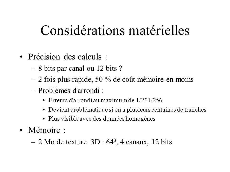 Considérations matérielles Précision des calculs : –8 bits par canal ou 12 bits ? –2 fois plus rapide, 50 % de coût mémoire en moins –Problèmes d'arro