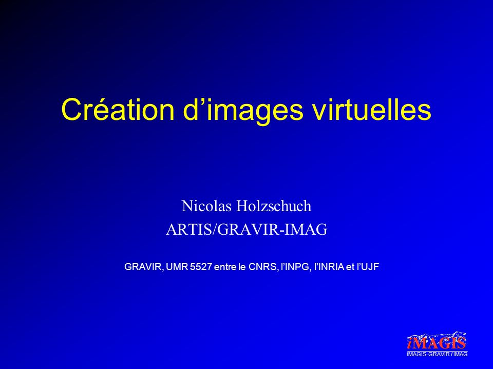 iMAGIS-GRAVIR / IMAG Création dimages virtuelles Introduction à la création dimages virtuelles Techniques de base : –Modèle géométrique –Affichage –Animation –Un peu de réalisme Techniques avancées au deuxième semestre