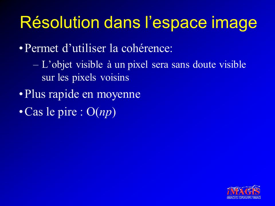 iMAGIS-GRAVIR / IMAG Résolution dans lespace image Permet dutiliser la cohérence: –Lobjet visible à un pixel sera sans doute visible sur les pixels voisins Plus rapide en moyenne Cas le pire : O(np)