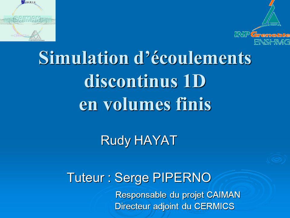 Simulation découlements discontinus 1D en volumes finis Rudy HAYAT Tuteur : Serge PIPERNO Responsable du projet CAIMAN Directeur adjoint du CERMICS