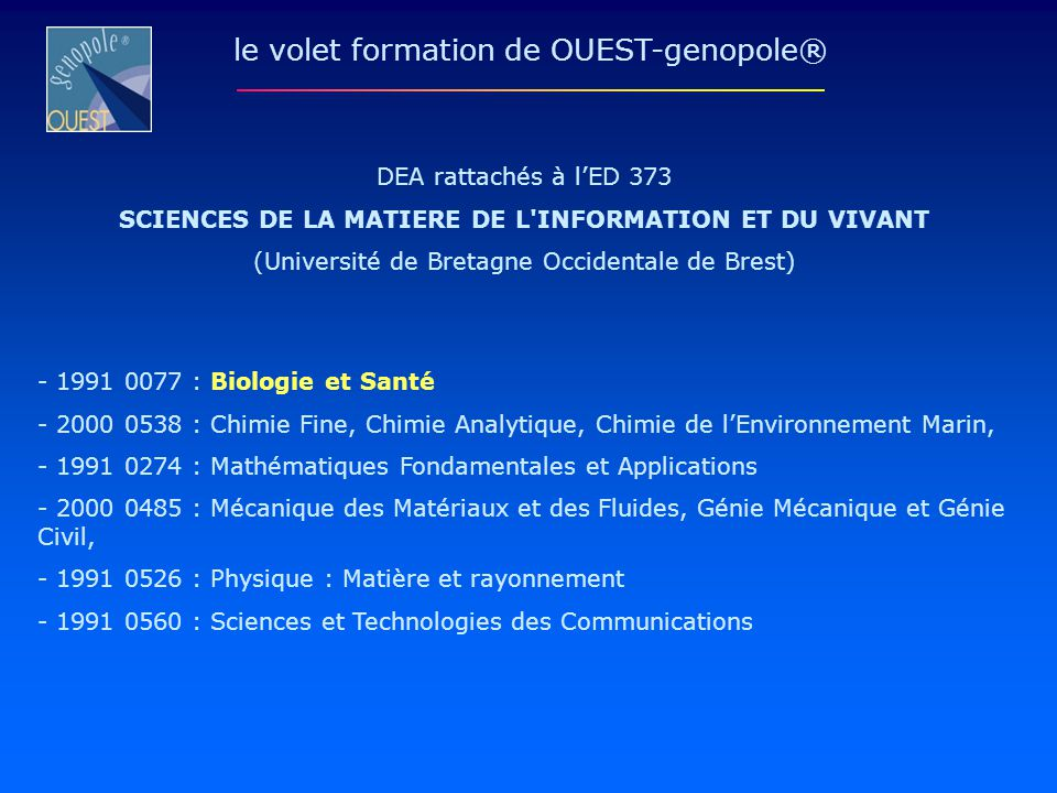 ED n° 156 : SCIENCES DE LA MER UNIVERSITÉ DE BRETAGNE OCCIDENTALE DE BREST Responsable : Jean FRANCHETEAU Institut Universitaire Européen de la Mer Technopole Brest Iroise rue Nicolas Copernic 29280 PLOUZANE le volet formation de OUEST-genopole®