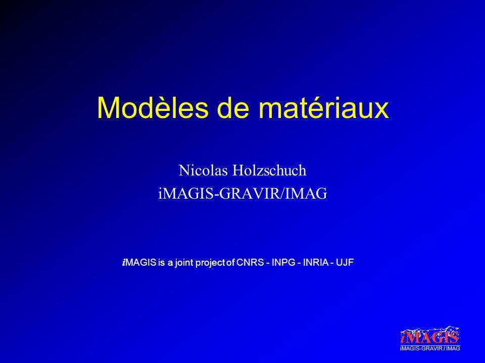 i MAGIS is a joint project of CNRS - INPG - INRIA - UJF iMAGIS-GRAVIR / IMAG Modèles de matériaux Nicolas Holzschuch iMAGIS-GRAVIR/IMAG