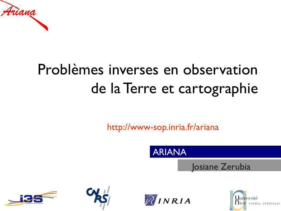 ARIANA Problèmes inverses en observation de la Terre et cartographie Josiane Zerubia http://www-sop.inria.fr/ariana
