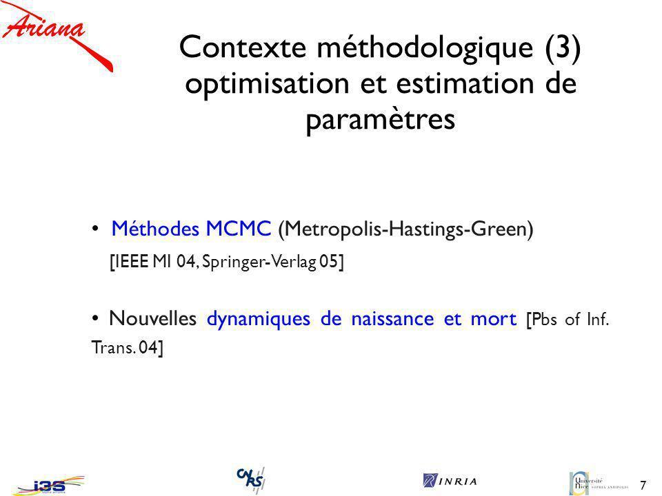 7 Contexte méthodologique (3) optimisation et estimation de paramètres Méthodes MCMC (Metropolis-Hastings-Green) [IEEE MI 04, Springer-Verlag 05] Nouvelles dynamiques de naissance et mort [Pbs of Inf.