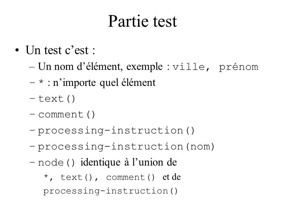 Partie test Un test cest : –Un nom délément, exemple : ville, prénom –* : nimporte quel élément –text() –comment() –processing-instruction() –processi