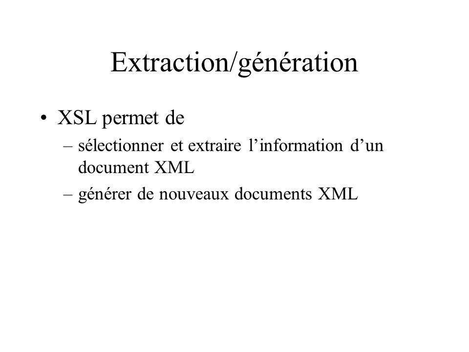 Extraction/génération XSL permet de –sélectionner et extraire linformation dun document XML –générer de nouveaux documents XML