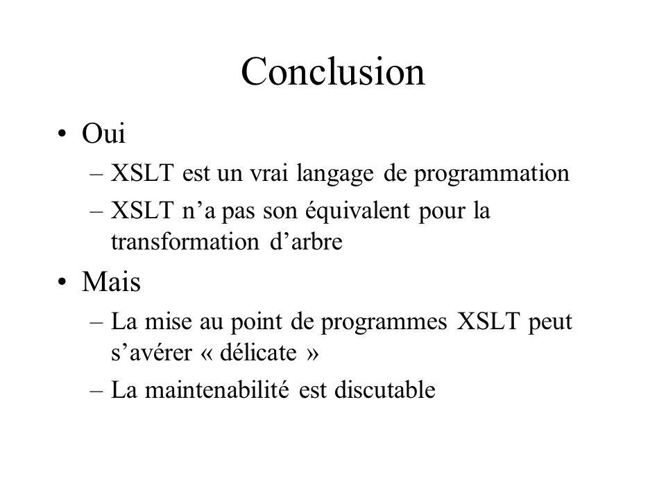 Conclusion Oui –XSLT est un vrai langage de programmation –XSLT na pas son équivalent pour la transformation darbre Mais –La mise au point de programmes XSLT peut savérer « délicate » –La maintenabilité est discutable
