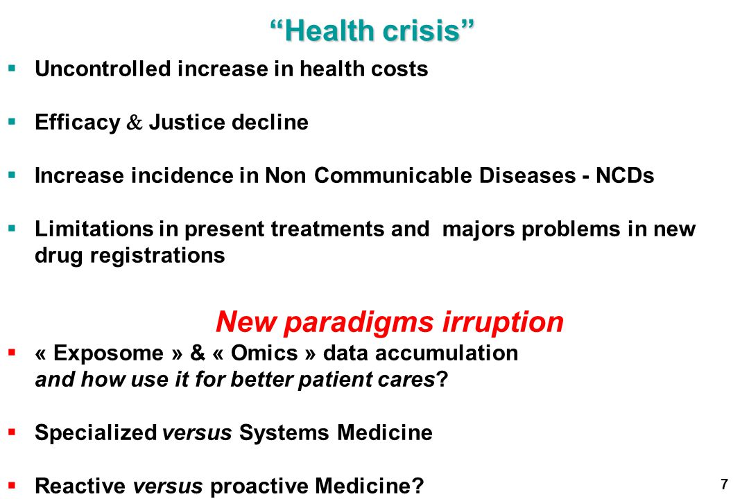 Health crisis Uncontrolled increase in health costs Efficacy Justice decline Increase incidence in Non Communicable Diseases - NCDs Limitations in present treatments and majors problems in new drug registrations New paradigms irruption « Exposome » & « Omics » data accumulation and how use it for better patient cares.