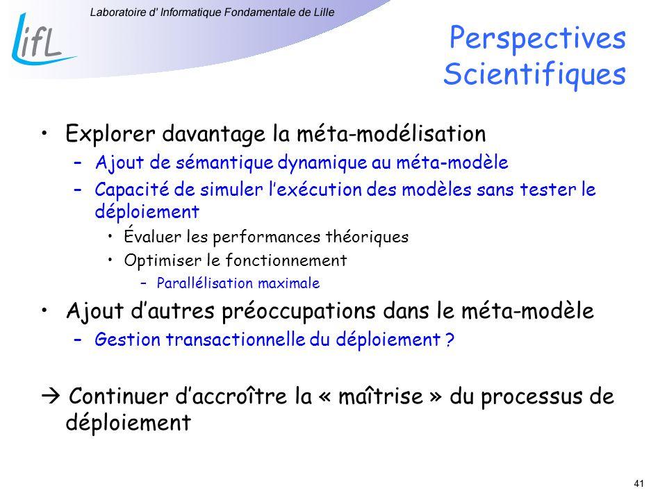 41 Perspectives Scientifiques Explorer davantage la méta-modélisation –Ajout de sémantique dynamique au méta-modèle –Capacité de simuler lexécution de