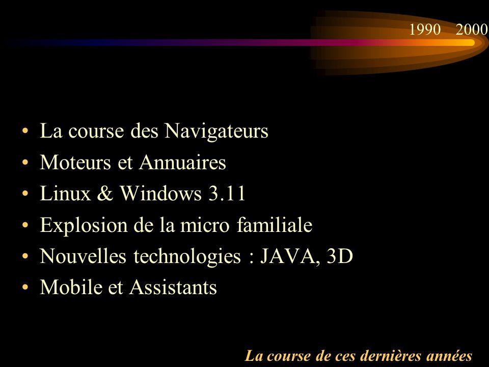 La course de ces dernières années La course des Navigateurs Moteurs et Annuaires Linux & Windows 3.11 Explosion de la micro familiale Nouvelles technologies : JAVA, 3D Mobile et Assistants 19902000