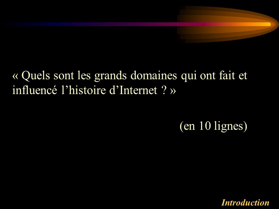Introduction « Quels sont les grands domaines qui ont fait et influencé lhistoire dInternet ? » (en 10 lignes)