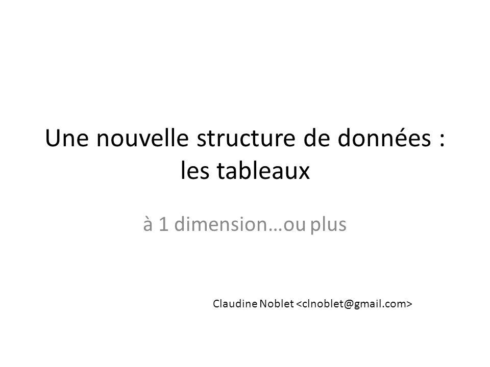 Une nouvelle structure de données : les tableaux à 1 dimension…ou plus Claudine Noblet