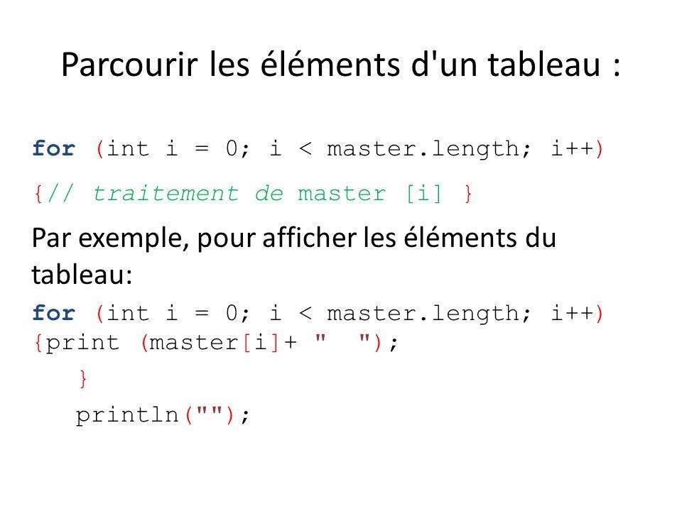 Parcourir les éléments d'un tableau : for (int i = 0; i < master.length; i++) {// traitement de master [i] } Par exemple, pour afficher les éléments d